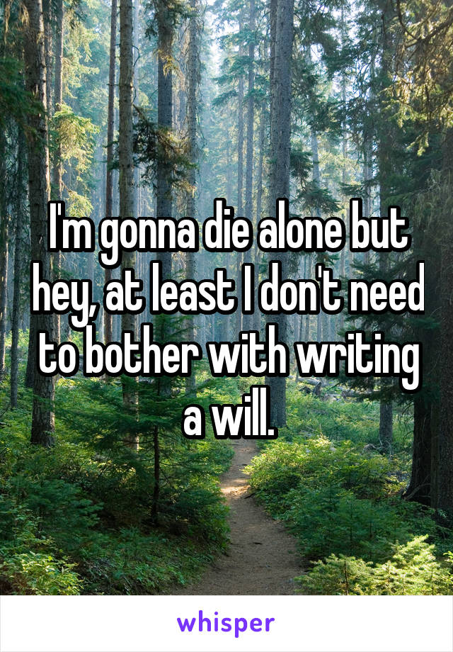 I'm gonna die alone but hey, at least I don't need to bother with writing a will.