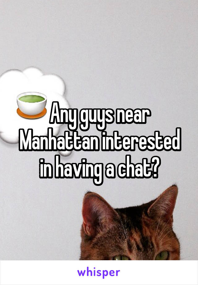 Any guys near Manhattan interested in having a chat?