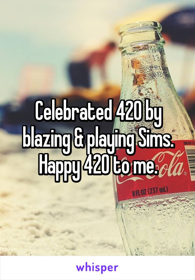 Celebrated 420 by blazing & playing Sims. Happy 420 to me.