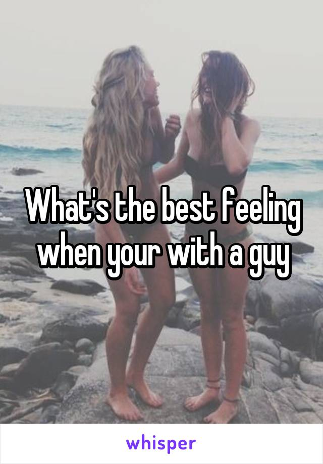 What's the best feeling when your with a guy