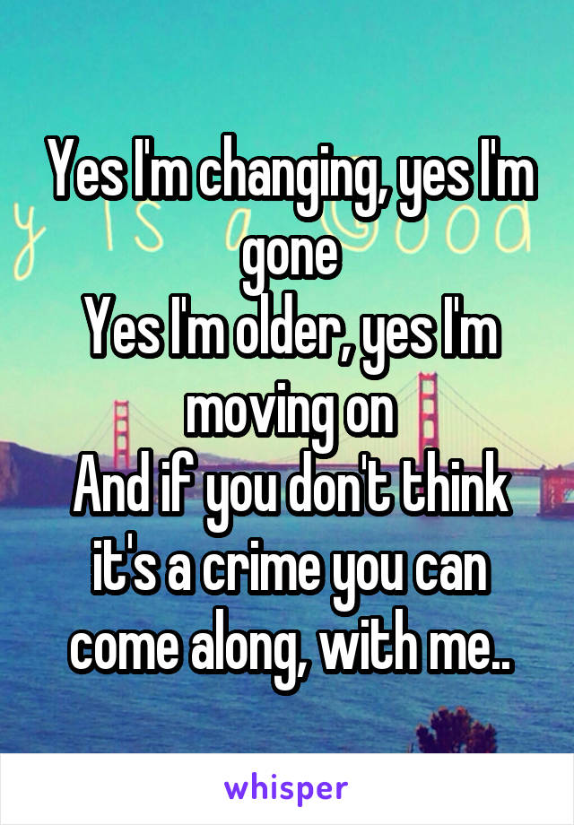 Yes I'm changing, yes I'm gone Yes I'm older, yes I'm moving on And if you don't think it's a crime you can come along, with me..