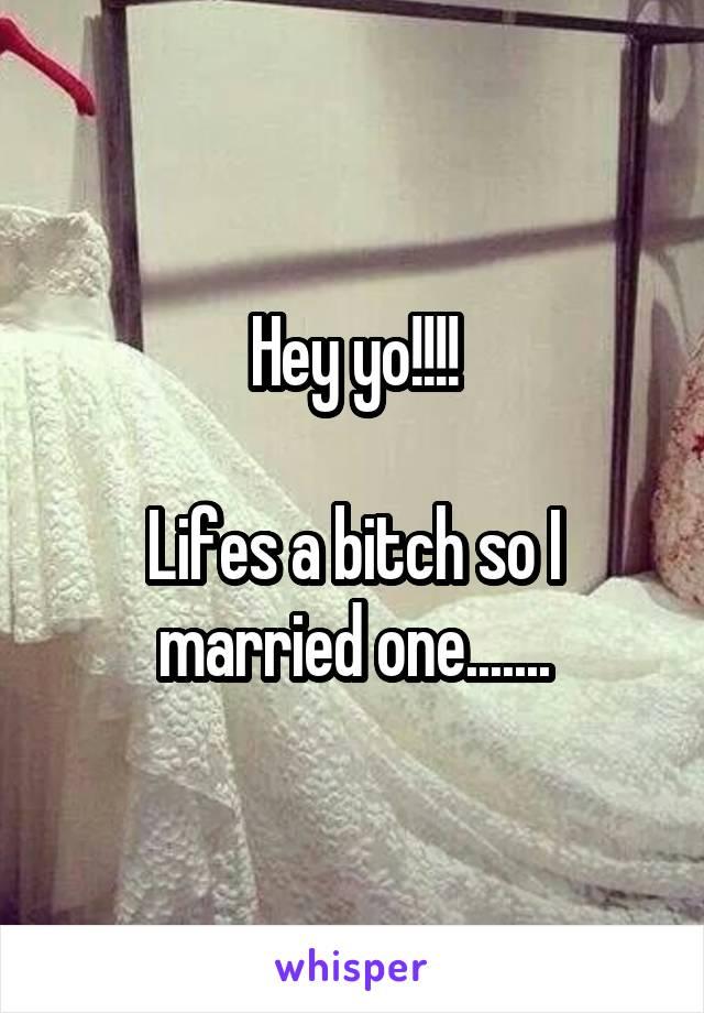 Hey yo!!!!  Lifes a bitch so I married one.......