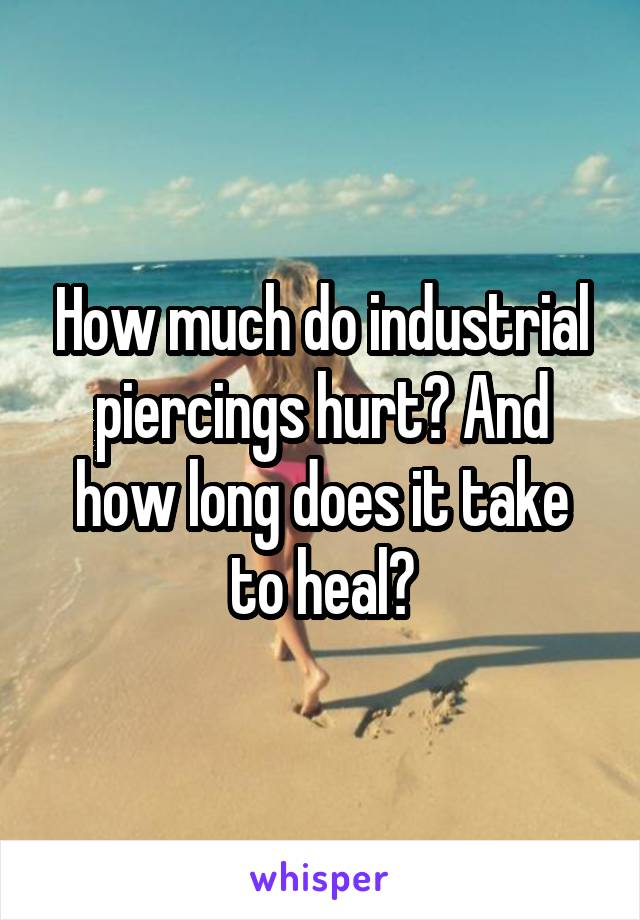 How much do industrial piercings hurt? And how long does it take to heal?