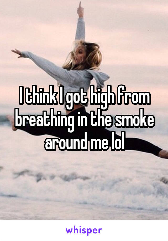 I think I got high from breathing in the smoke around me lol