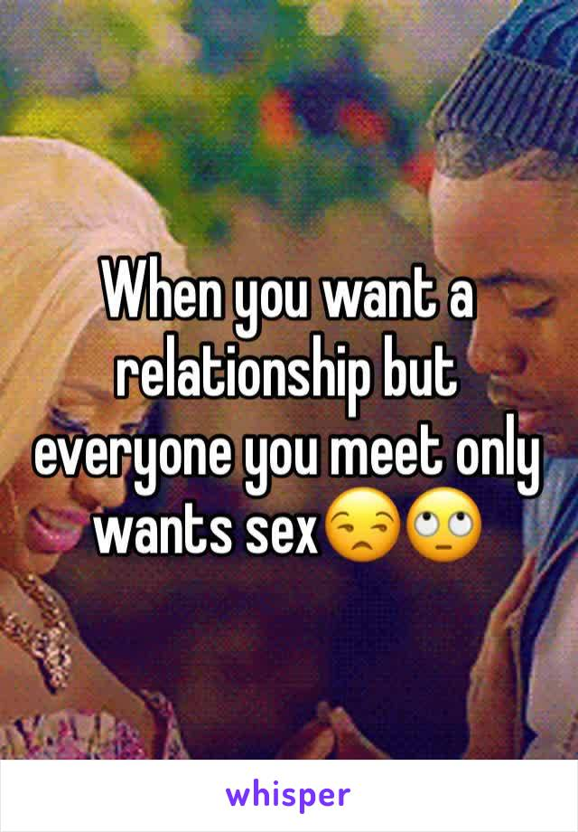 When you want a relationship but everyone you meet only wants sex😒🙄