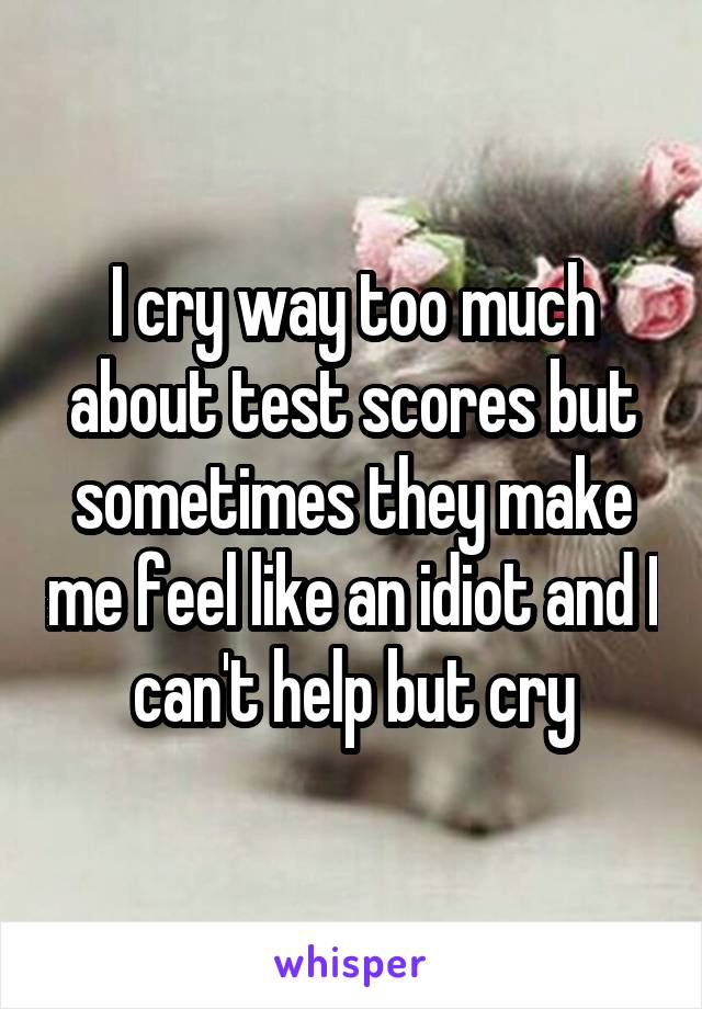 I cry way too much about test scores but sometimes they make me feel like an idiot and I can't help but cry