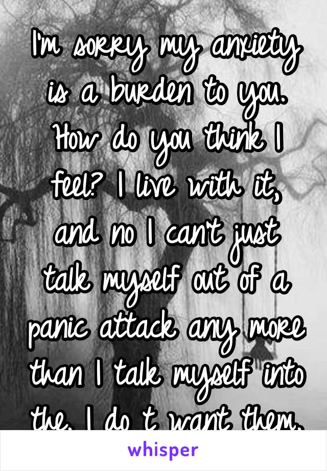 I'm sorry my anxiety is a burden to you. How do you think I feel? I live with it, and no I can't just talk myself out of a panic attack any more than I talk myself into the. I do t want them.