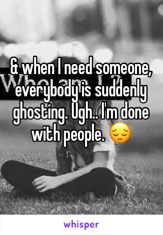 & when I need someone, everybody is suddenly ghosting. Ugh.. I'm done with people. 😔