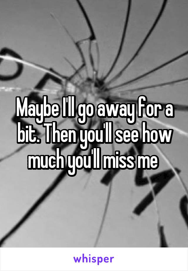 Maybe I'll go away for a bit. Then you'll see how much you'll miss me