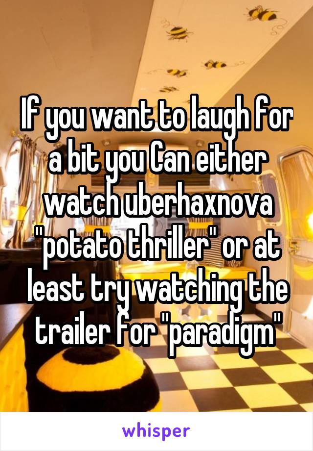 """If you want to laugh for a bit you Can either watch uberhaxnova """"potato thriller"""" or at least try watching the trailer for """"paradigm"""""""