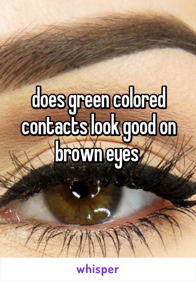 does green colored contacts look good on brown eyes
