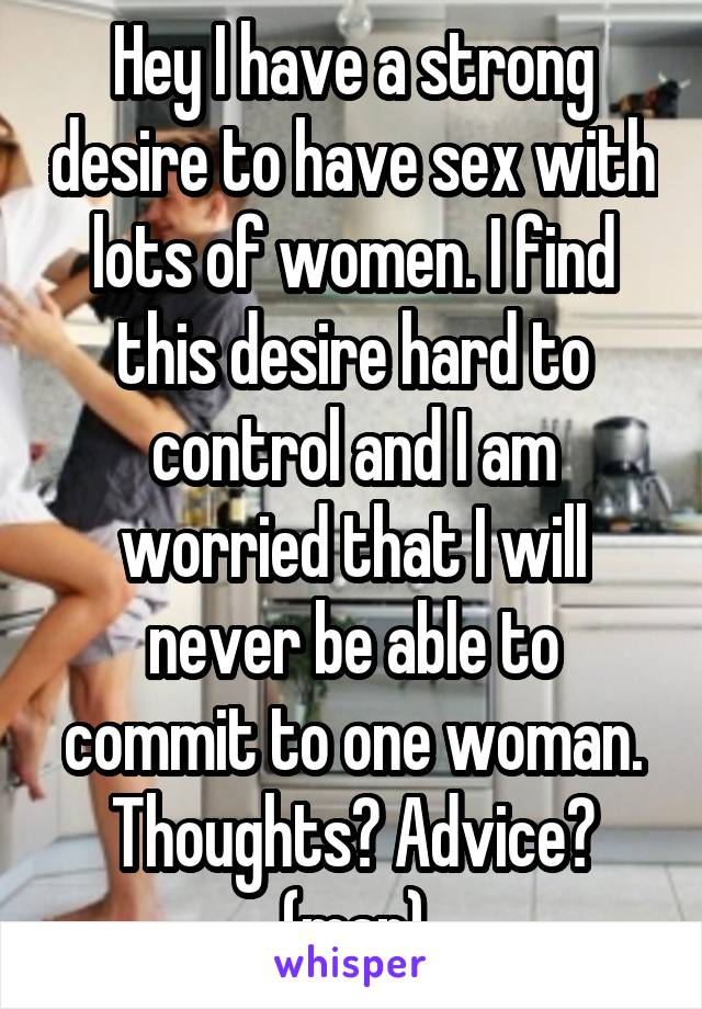 Hey I have a strong desire to have sex with lots of women. I find this desire hard to control and I am worried that I will never be able to commit to one woman. Thoughts? Advice? (man)