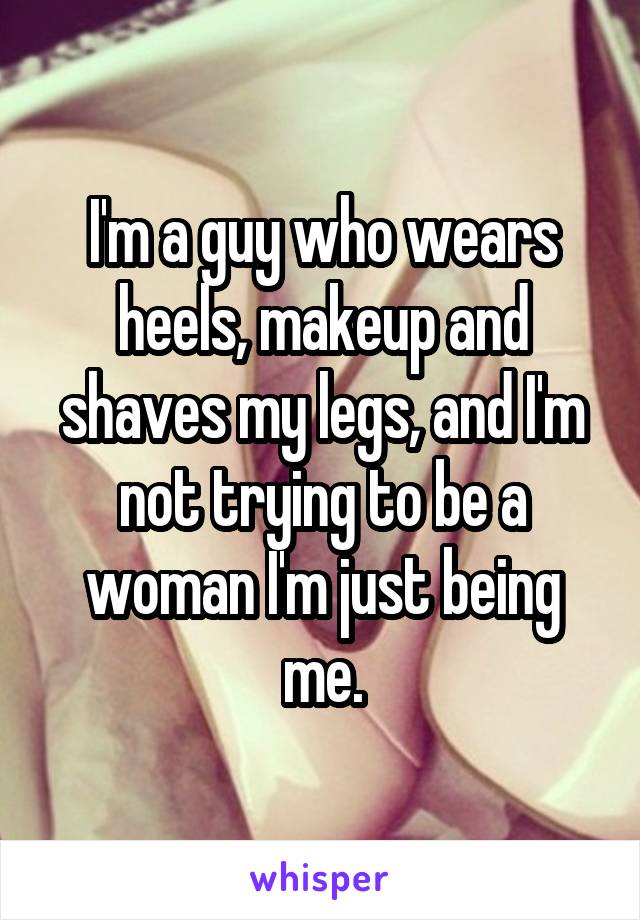 I'm a guy who wears heels, makeup and shaves my legs, and I'm not trying to be a woman I'm just being me.