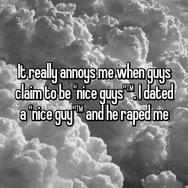 "It really annoys me when guys claim to be ""nice guys""™. I dated a ""nice guy""™ and he raped me"