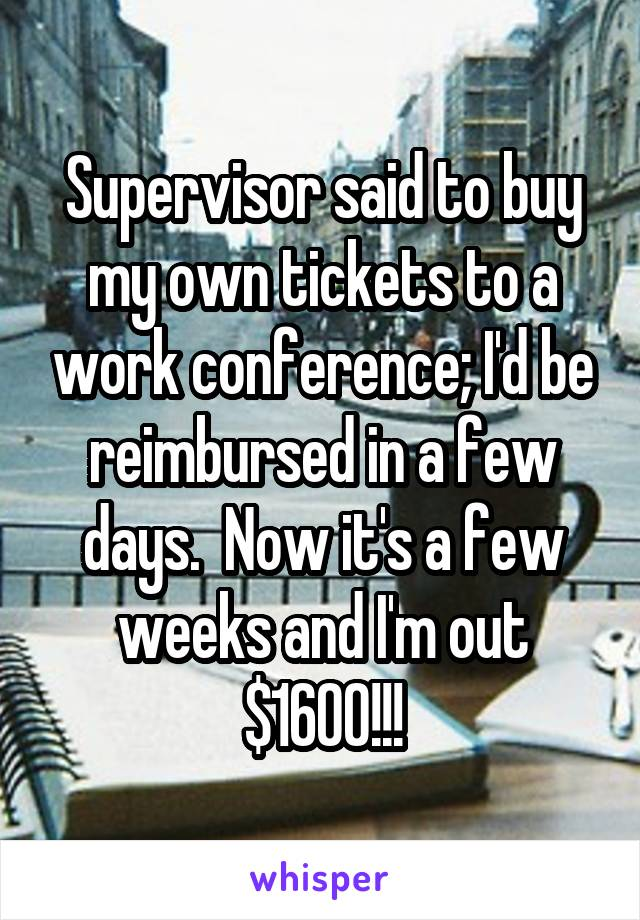 Supervisor said to buy my own tickets to a work conference; I'd be reimbursed in a few days.  Now it's a few weeks and I'm out $1600!!!