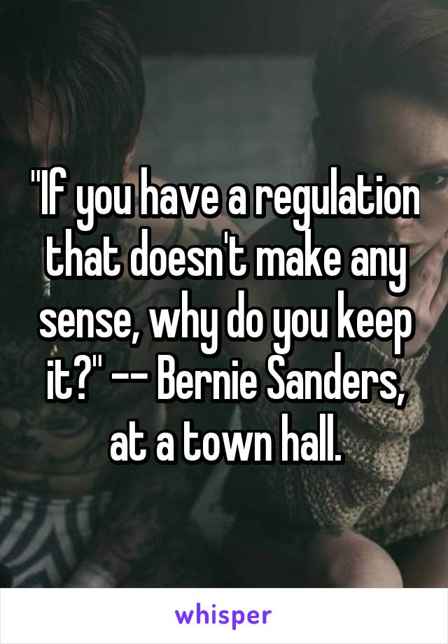 """""""If you have a regulation that doesn't make any sense, why do you keep it?"""" -- Bernie Sanders, at a town hall."""