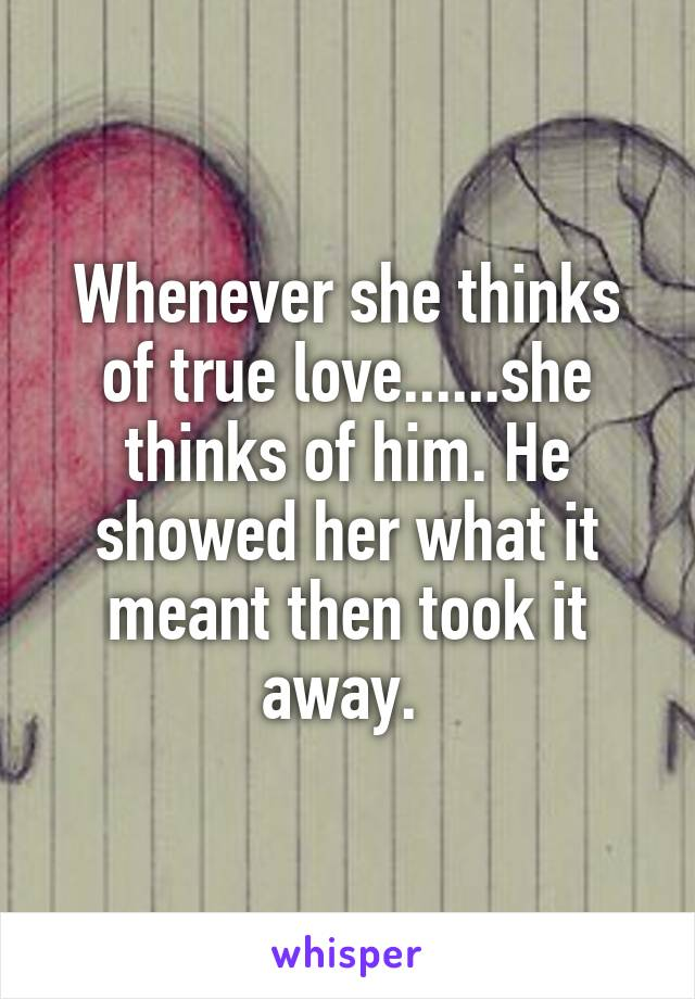 Whenever she thinks of true love......she thinks of him. He showed her what it meant then took it away.