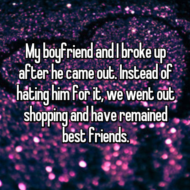 My boyfriend and I broke up after he came out. Instead of hating him for it, we went out shopping and have remained best friends.