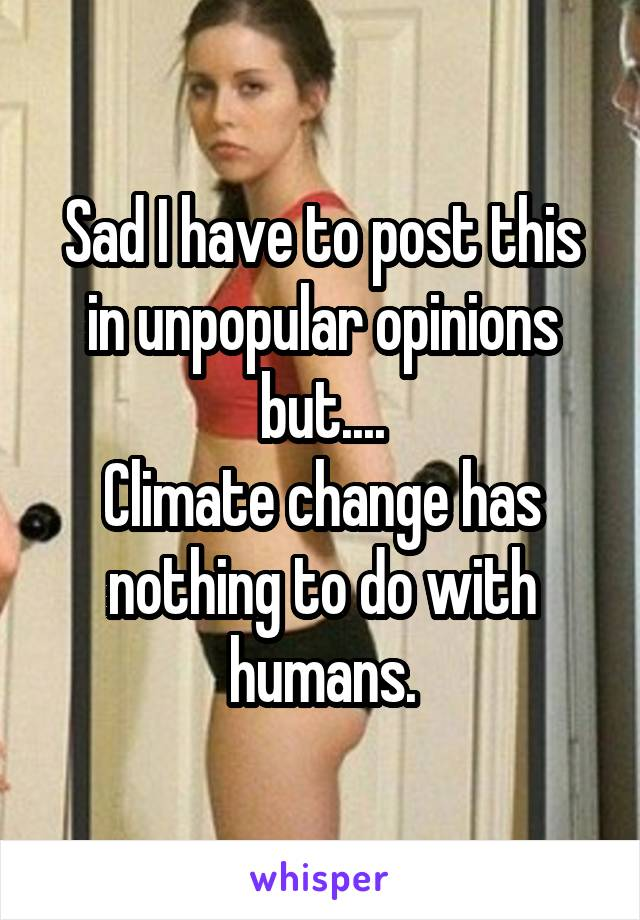 Sad I have to post this in unpopular opinions but.... Climate change has nothing to do with humans.