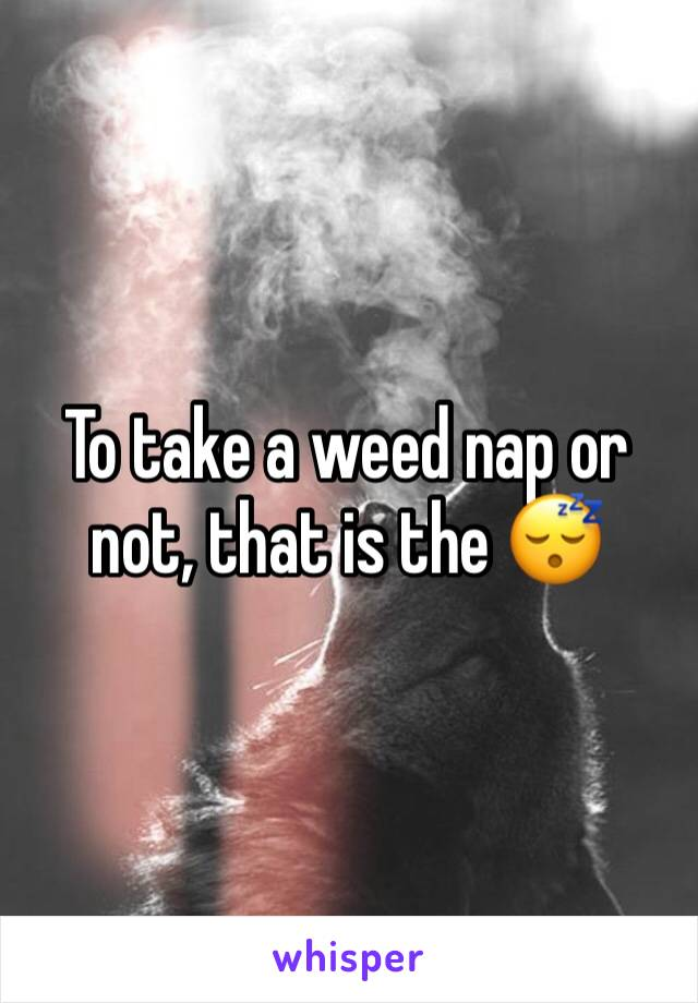 To take a weed nap or not, that is the 😴