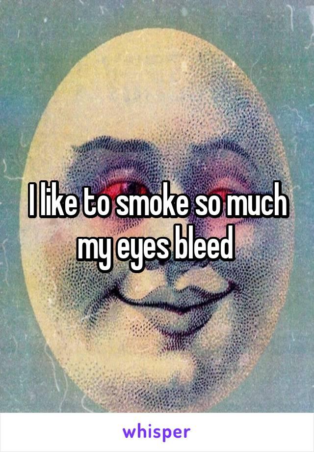 I like to smoke so much my eyes bleed