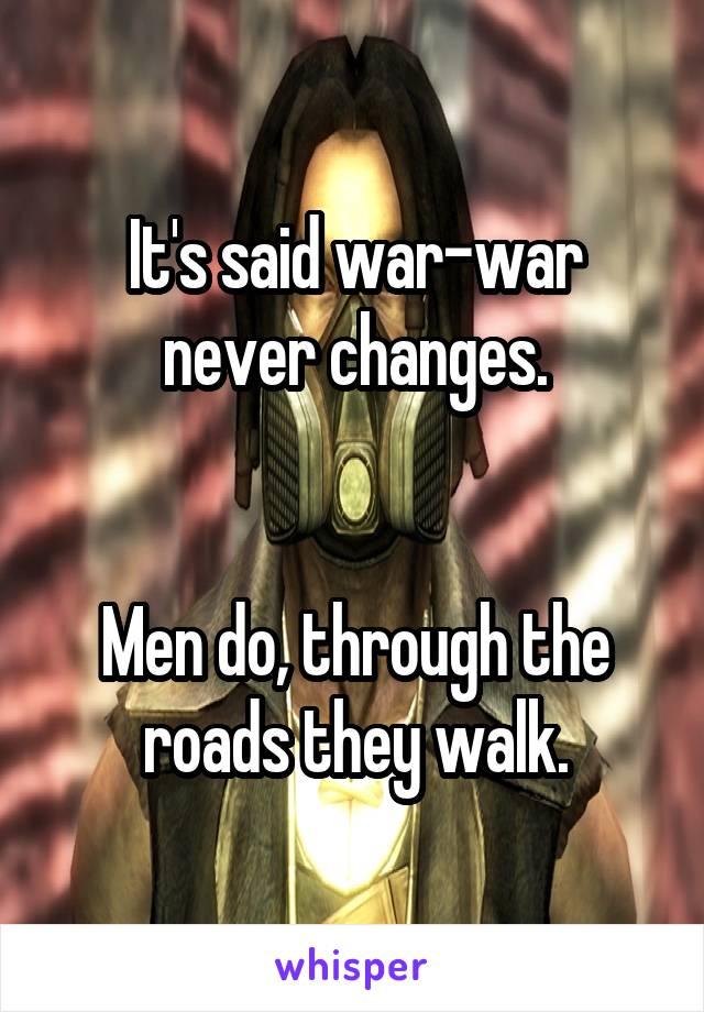It's said war-war never changes.   Men do, through the roads they walk.