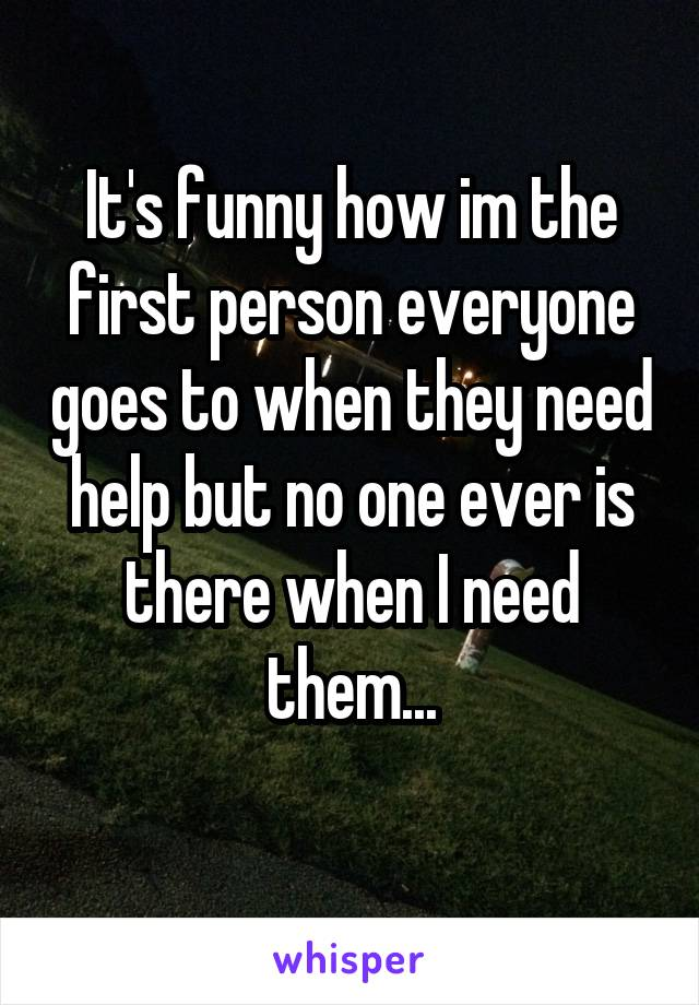 It's funny how im the first person everyone goes to when they need help but no one ever is there when I need them...