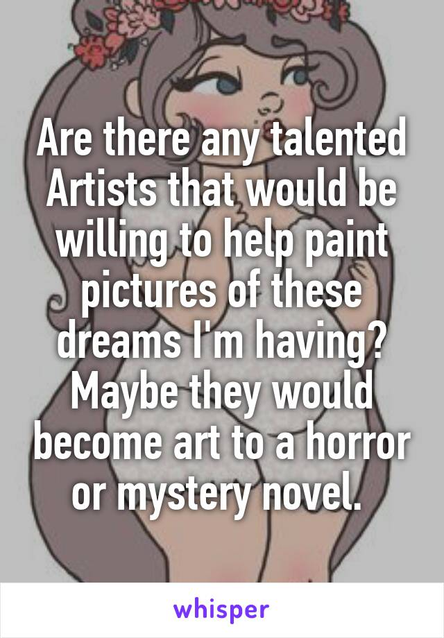 Are there any talented Artists that would be willing to help paint pictures of these dreams I'm having? Maybe they would become art to a horror or mystery novel.