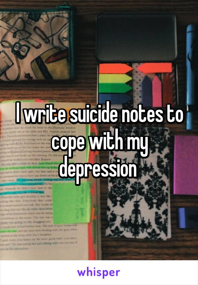 I write suicide notes to cope with my depression