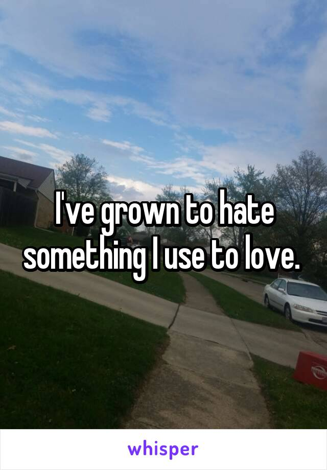 I've grown to hate something I use to love.