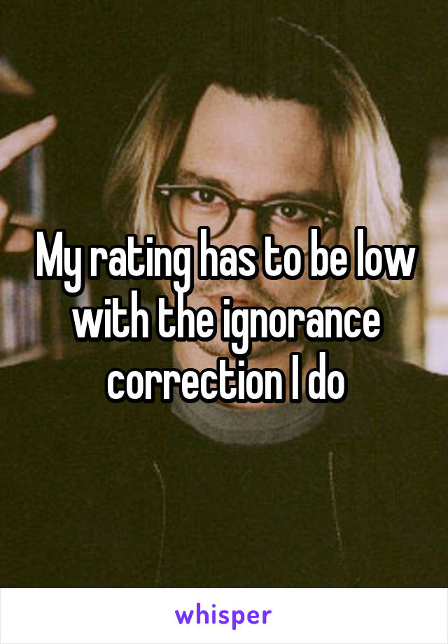 My rating has to be low with the ignorance correction I do