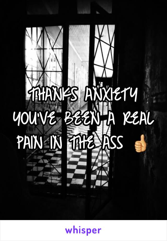 THANKS ANXIETY YOU'VE BEEN A REAL PAIN IN THE ASS 👍