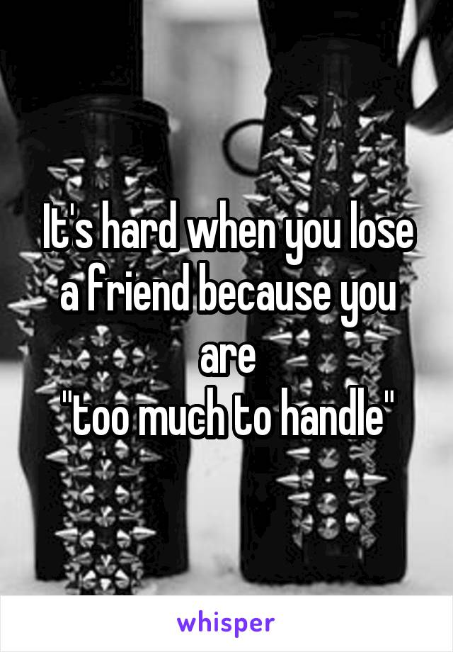 "It's hard when you lose a friend because you are  ""too much to handle"""