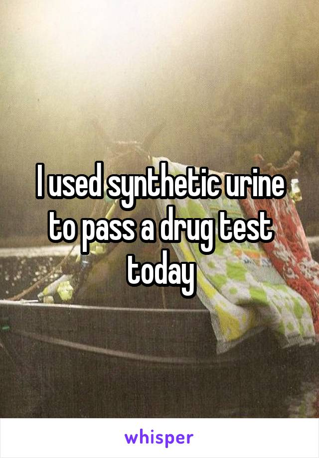 I used synthetic urine to pass a drug test today