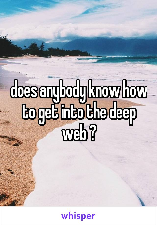does anybody know how to get into the deep web ?