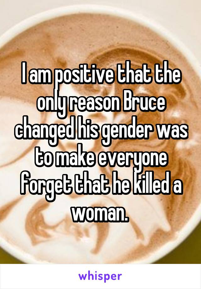 I am positive that the only reason Bruce changed his gender was to make everyone forget that he killed a woman.