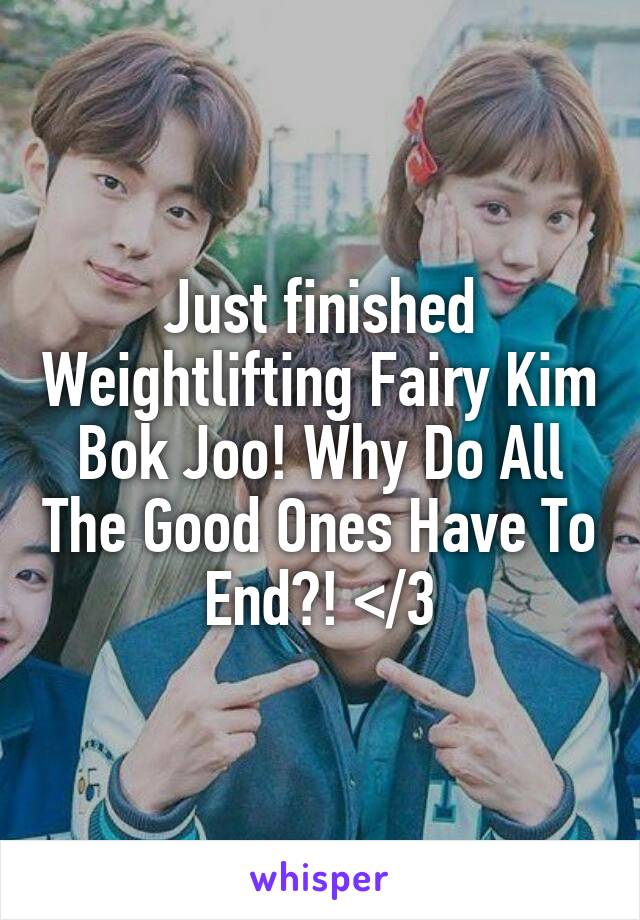 Just finished Weightlifting Fairy Kim Bok Joo! Why Do All The Good Ones Have To End?! </3