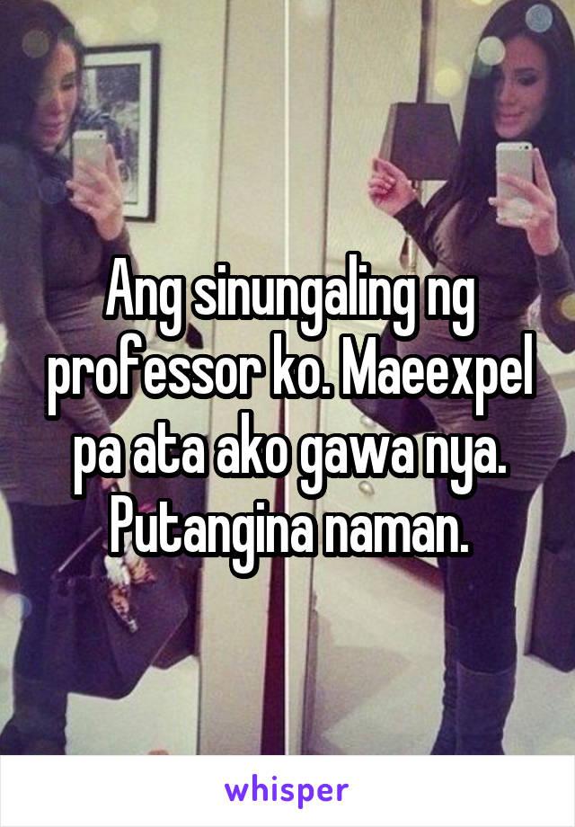 Ang sinungaling ng professor ko. Maeexpel pa ata ako gawa nya. Putangina naman.