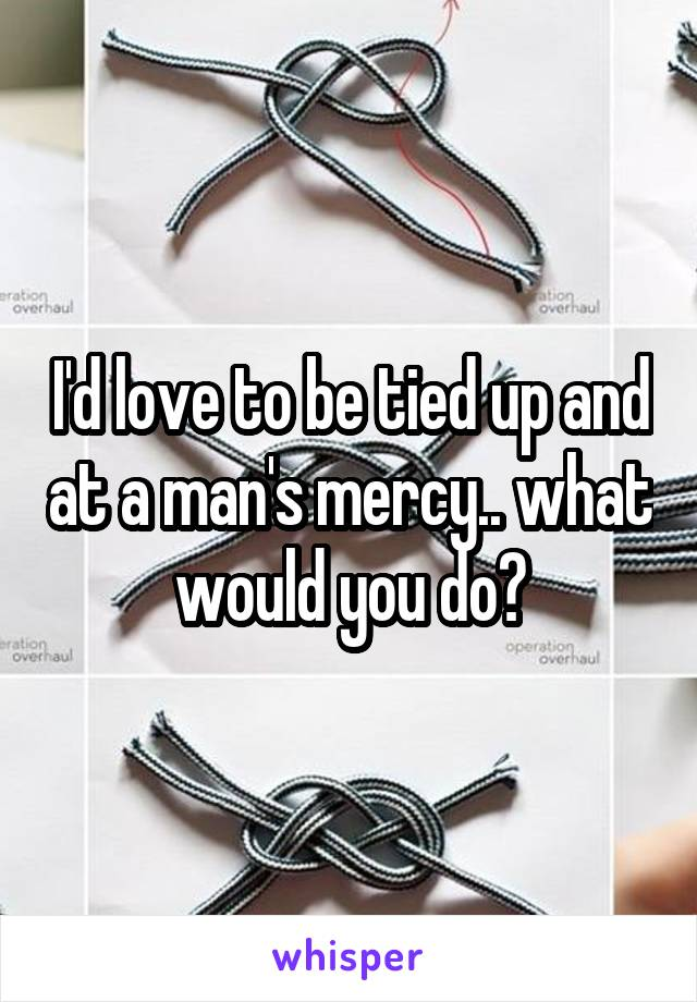 I'd love to be tied up and at a man's mercy.. what would you do?