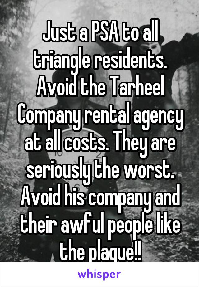 Just a PSA to all triangle residents. Avoid the Tarheel Company rental agency at all costs. They are seriously the worst. Avoid his company and their awful people like the plague!!