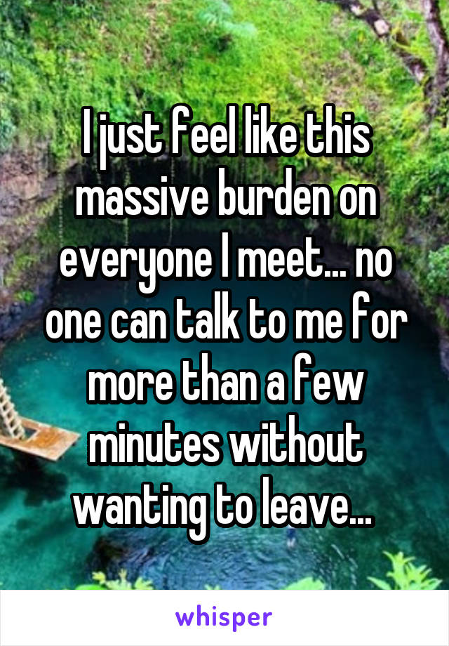 I just feel like this massive burden on everyone I meet... no one can talk to me for more than a few minutes without wanting to leave...