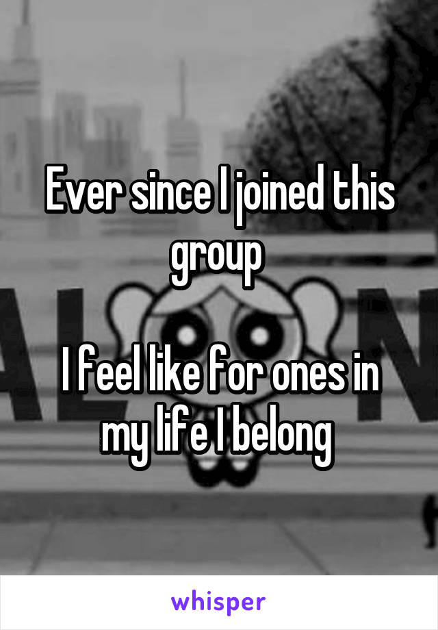 Ever since I joined this group   I feel like for ones in my life I belong