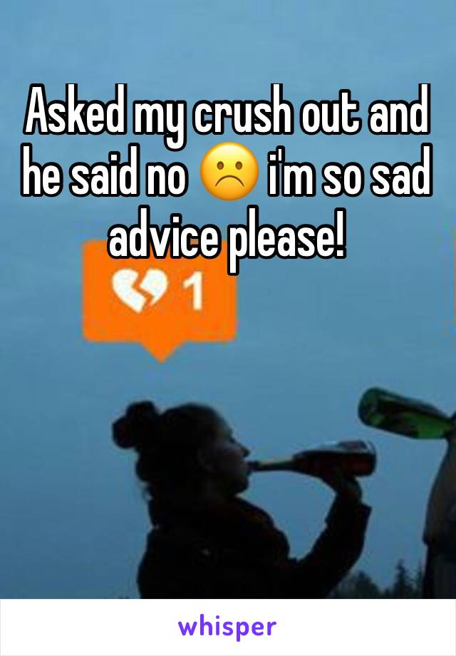 Asked my crush out and he said no ☹️ i'm so sad advice please!