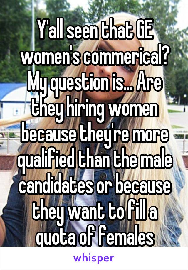 Y'all seen that GE women's commerical? My question is... Are they hiring women because they're more qualified than the male candidates or because they want to fill a quota of females