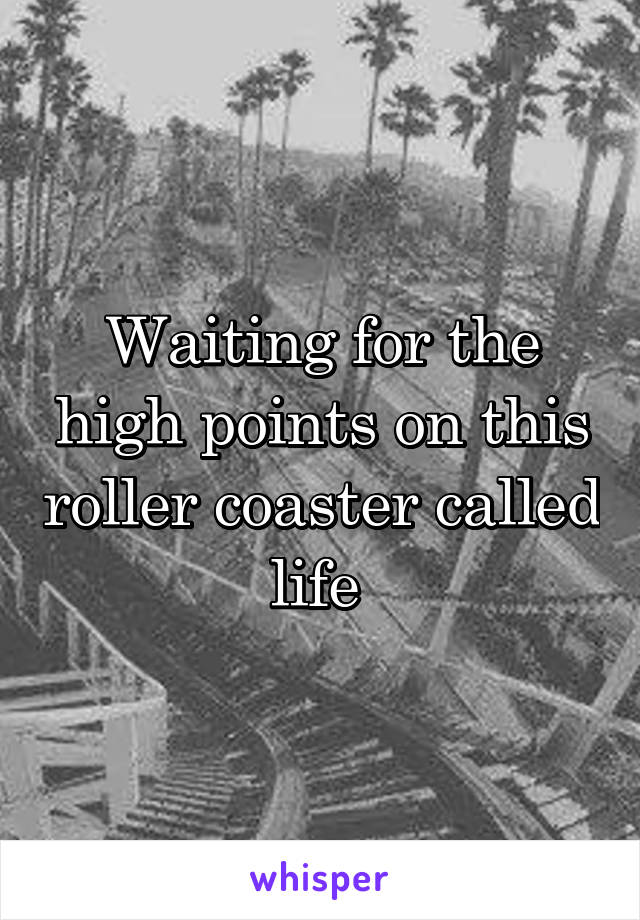 Waiting for the high points on this roller coaster called life