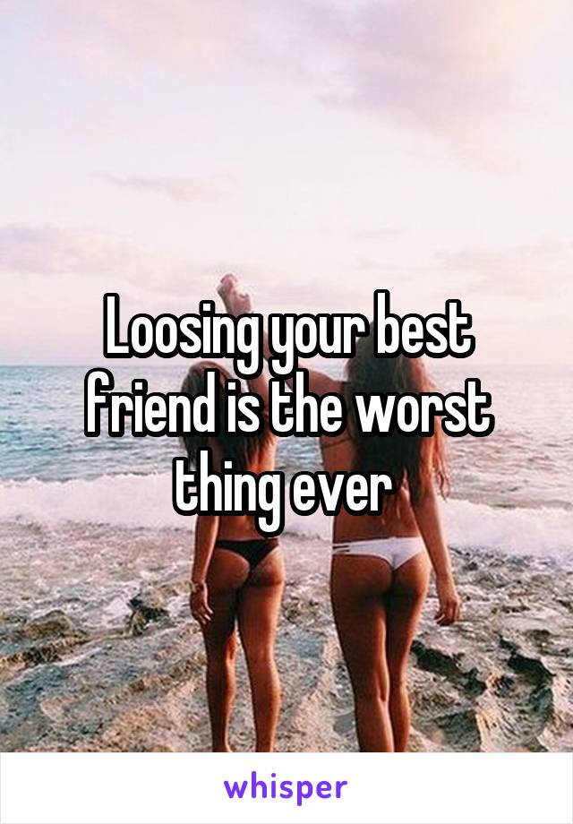 Loosing your best friend is the worst thing ever