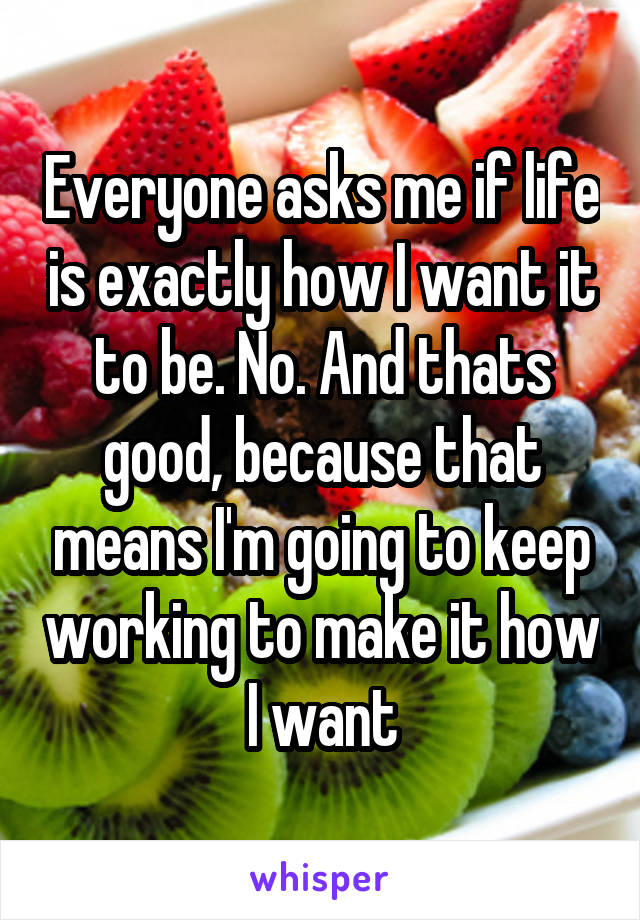 Everyone asks me if life is exactly how I want it to be. No. And thats good, because that means I'm going to keep working to make it how I want