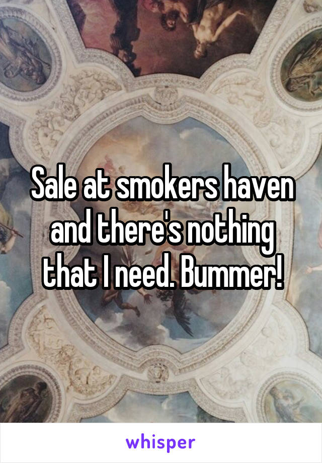 Sale at smokers haven and there's nothing that I need. Bummer!