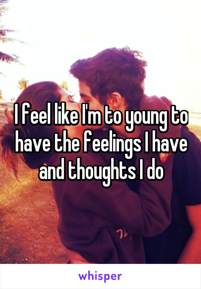 I feel like I'm to young to have the feelings I have and thoughts I do