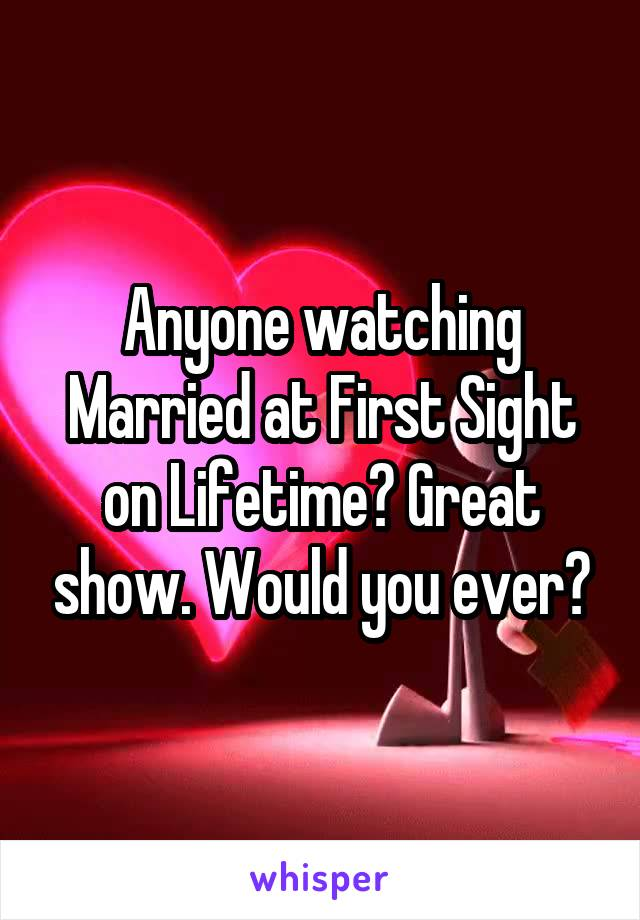 Anyone watching Married at First Sight on Lifetime? Great show. Would you ever?